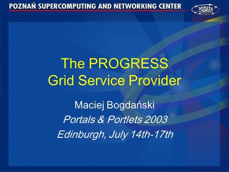 The PROGRESS Grid Service Provider Maciej Bogdański Portals & Portlets 2003 Edinburgh, July 14th-17th.
