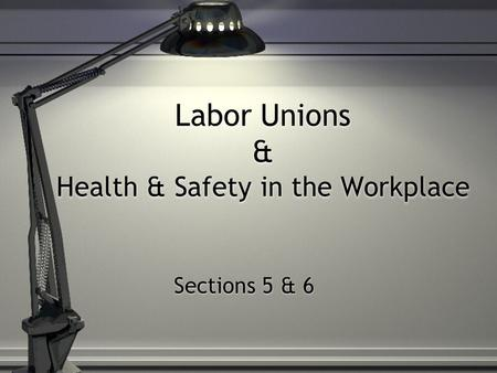 Labor Unions & Health & Safety in the Workplace Sections 5 & 6.