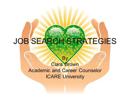 JOB SEARCH STRATEGIES By Clara Brown Academic and Career Counselor ICARE University.