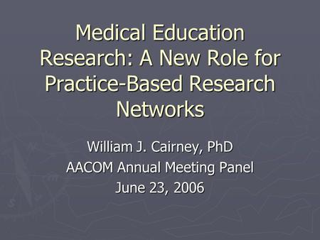 Medical Education Research: A New Role for Practice-Based Research Networks William J. Cairney, PhD AACOM Annual Meeting Panel June 23, 2006.