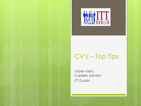 CV's – Top Tips Marie Kielty Careers Advisor ITT Dublin.