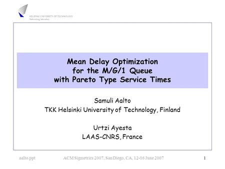 Aalto.pptACM Sigmetrics 2007, San Diego, CA, 12-16 June 2007 1 Mean Delay Optimization for the M/G/1 Queue with Pareto Type Service Times Samuli Aalto.