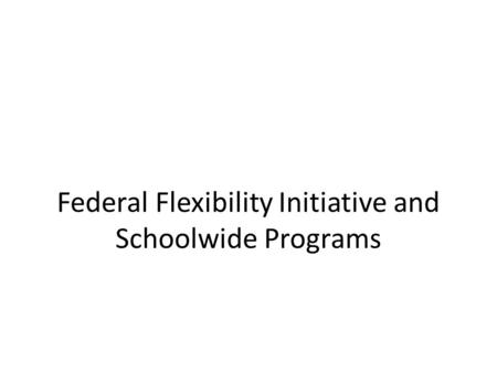 Federal Flexibility Initiative and Schoolwide Programs.