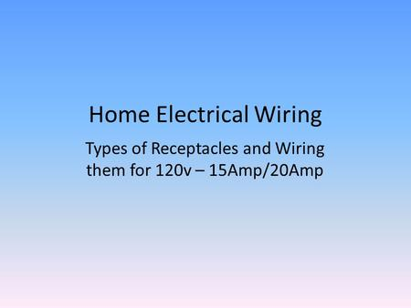 Home Electrical Wiring Types of Receptacles and Wiring them for 120v – 15Amp/20Amp.