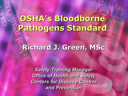 OSHA's Bloodborne Pathogens Standard Richard J. Green, MSc Safety Training Manager Office of Health and Safety Centers for Disease Control and Prevention.