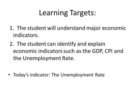 Learning Targets: 1. The student will understand major economic indicators. 2. The student can identify and explain economic indicators such as the GDP,