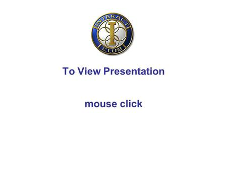 To View Presentation mouse click. INTERACT District 9690 Assembly Presentation Roger Vince.