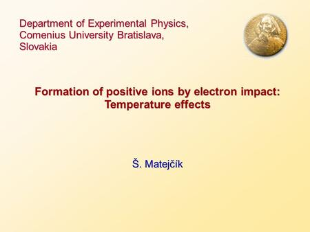 Department of Experimental Physics, Comenius University Bratislava, Slovakia Formation of positive ions by electron impact: Temperature effects Š. Matejčík.