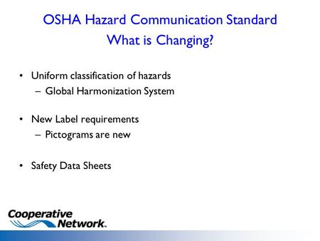 OSHA Hazard Communication Standard What is Changing? Uniform classification of hazards –Global Harmonization System New Label requirements –Pictograms.