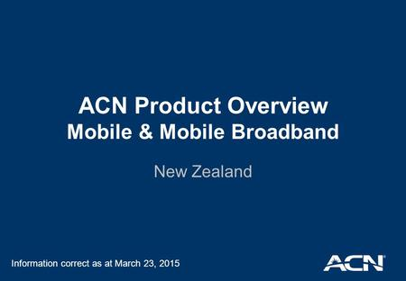 ACN Product Overview Mobile & Mobile Broadband New Zealand Information correct as at March 23, 2015.