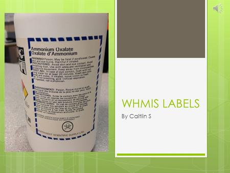 WHMIS LABELS By Caitlin S LABELS  Required by law  Labeled even when in storage or in transit  Can be attached, imprinted, stencilled, embossed onto.