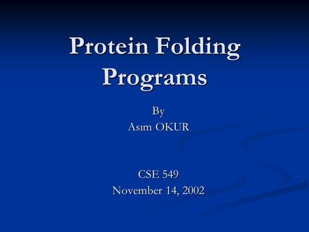 Protein Folding Programs By Asım OKUR CSE 549 November 14, 2002.
