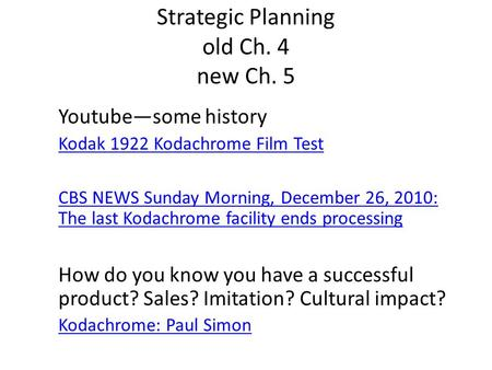 Strategic Planning old Ch. 4 new Ch. 5 Youtube—some history Kodak 1922 Kodachrome Film Test CBS NEWS Sunday Morning, December 26, 2010: The last Kodachrome.