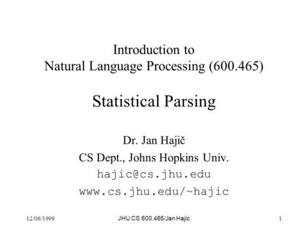 12/06/1999 JHU CS 600.465/Jan Hajic 1 Introduction to Natural Language Processing (600.465) Statistical Parsing Dr. Jan Hajič CS Dept., Johns Hopkins Univ.