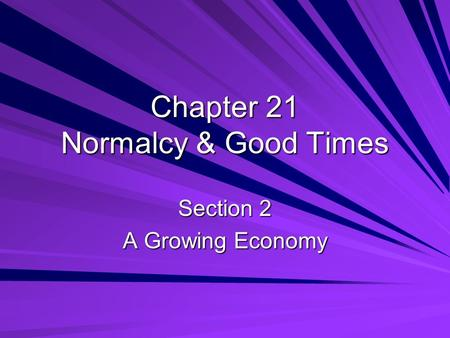 Chapter 21 Normalcy & Good Times Section 2 A Growing Economy.