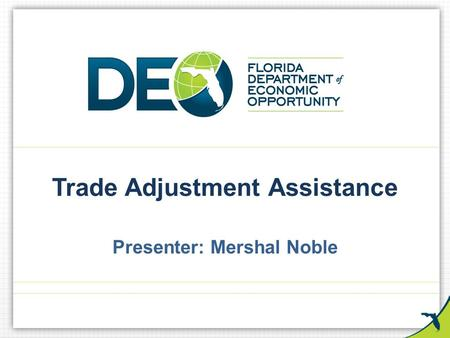 Trade Adjustment Assistance Presenter: Mershal Noble.