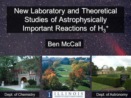 New Laboratory and Theoretical Studies of Astrophysically Important Reactions of H 3 + Ben McCall Dept. of ChemistryDept. of Astronomy.