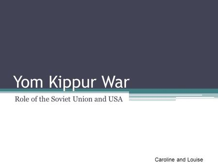 Yom Kippur War Role of the Soviet Union and USA Caroline and Louise.