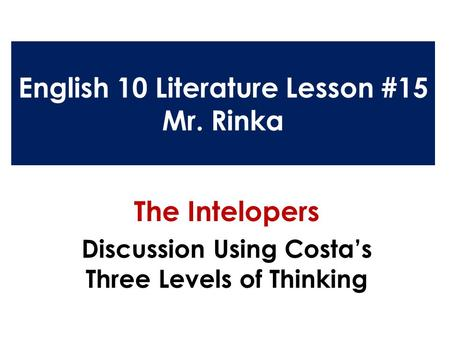 English 10 Literature Lesson #15 Mr. Rinka The Intelopers Discussion Using Costa's Three Levels of Thinking.