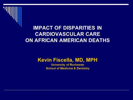 IMPACT OF DISPARITIES IN CARDIOVASCULAR CARE ON AFRICAN AMERICAN DEATHS Kevin Fiscella, MD, MPH University of Rochester School of Medicine & Dentistry.