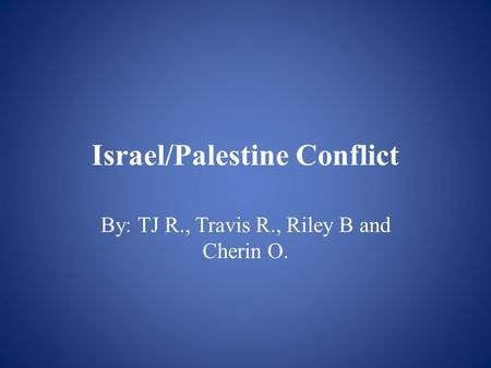 Israel/Palestine Conflict By: TJ R., Travis R., Riley B and Cherin O.