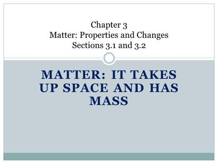 MATTER: IT TAKES UP SPACE AND HAS MASS Chapter 3 Matter: Properties and Changes Sections 3.1 and 3.2.