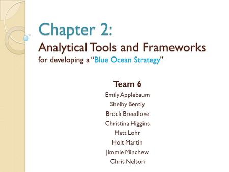 "Chapter 2: Analytical Tools and Frameworks for developing a ""Blue Ocean Strategy"" Team 6 Emily Applebaum Shelby Bently Brock Breedlove Christina Higgins."