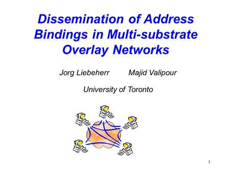 1 Dissemination of Address Bindings in Multi-substrate Overlay Networks Jorg Liebeherr Majid Valipour University of Toronto.