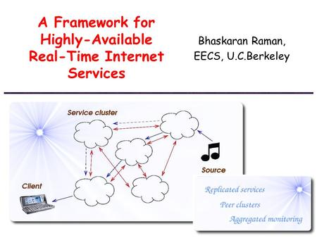 A Framework for Highly-Available Real-Time Internet Services Bhaskaran Raman, EECS, U.C.Berkeley.