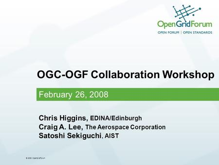 © 2006 OpenGridForum February 26, 2008 OGC-OGF Collaboration Workshop Chris Higgins, EDINA/Edinburgh Craig A. Lee, The Aerospace Corporation Satoshi Sekiguchi,
