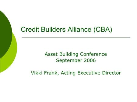 Credit Builders Alliance (CBA) Asset Building Conference September 2006 Vikki Frank, Acting Executive Director.