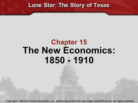 Lone Star: The Story of Texas Chapter 15 The New Economics: 1850 - 1910 Copyright © 2003 by Pearson Education, Inc., publishing as Prentice Hall, Upper.