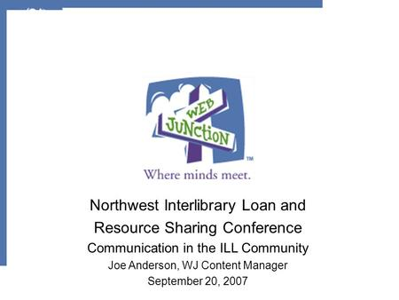 Northwest Interlibrary Loan and Resource Sharing Conference Communication in the ILL Community Joe Anderson, WJ Content Manager September 20, 2007.
