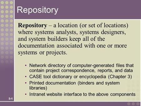 5-1 Repository Repository – a location (or set of locations) where systems analysts, systems designers, and system builders keep all of the documentation.