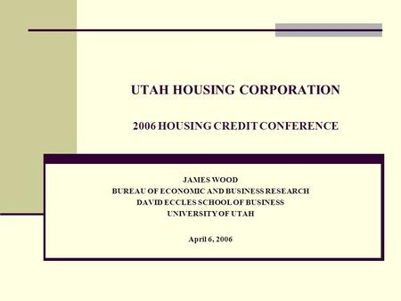UTAH HOUSING CORPORATION 2006 HOUSING CREDIT CONFERENCE JAMES WOOD BUREAU OF ECONOMIC AND BUSINESS RESEARCH DAVID ECCLES SCHOOL OF BUSINESS UNIVERSITY.