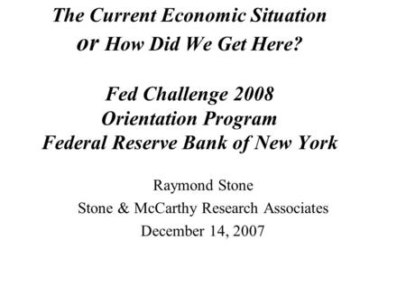 The Current Economic Situation or How Did We Get Here? Fed Challenge 2008 Orientation Program Federal Reserve Bank of New York Raymond Stone Stone & McCarthy.