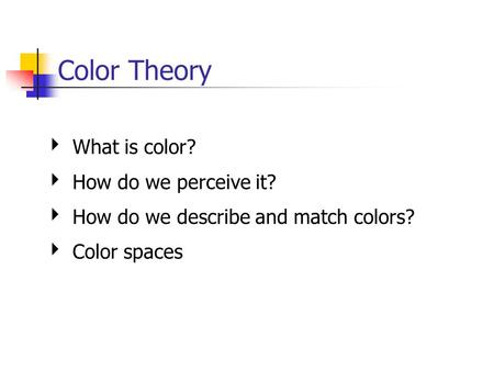 Color Theory ‣ What is color? ‣ How do we perceive it? ‣ How do we describe and match colors? ‣ Color spaces.