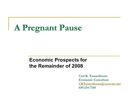 A Pregnant Pause Economic Prospects for the Remainder of 2008 Carl R. Tannenbaum Economic Consultant 630-234-7548.