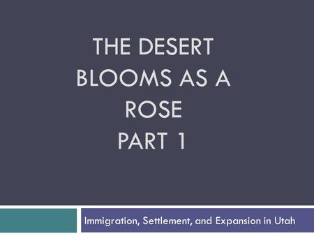 THE DESERT BLOOMS AS A ROSE PART 1 Immigration, Settlement, and Expansion in Utah.