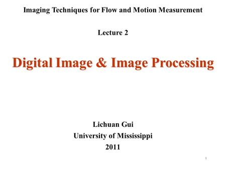 1 Imaging Techniques for Flow and Motion Measurement Lecture 2 Lichuan Gui University of Mississippi 2011 Digital Image & Image Processing.