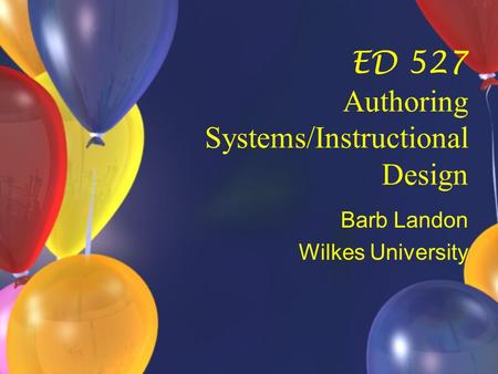 ED 527 Authoring Systems/Instructional Design Barb Landon Wilkes University.
