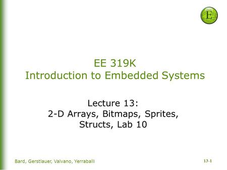 13-1 Bard, Gerstlauer, Valvano, Yerraballi EE 319K Introduction to Embedded Systems Lecture 13: 2-D Arrays, Bitmaps, Sprites, Structs, Lab 10.