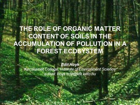 THE ROLE OF ORGANIC MATTER CONTENT OF SOILS IN THE ACCUMULATION OF POLLUTION IN A FOREST ECOSYSTEM Edit Hoyk Kecskemét College, Institute of Environment.
