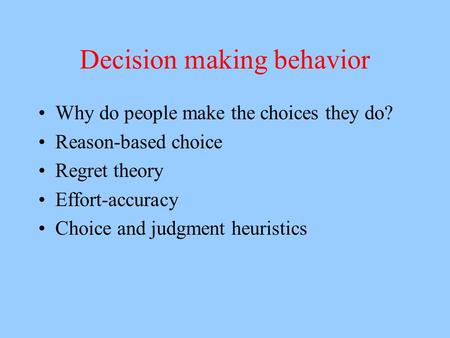 Decision making behavior Why do people make the choices they do? Reason-based choice Regret theory Effort-accuracy Choice and judgment heuristics.