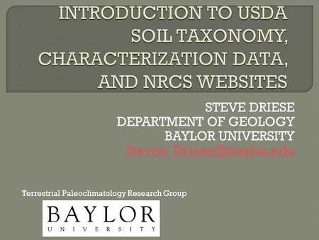 STEVE DRIESE DEPARTMENT OF GEOLOGY BAYLOR UNIVERSITY Terrestrial Paleoclimatology Research Group.