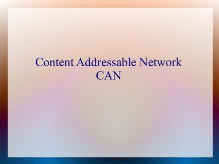 Content Addressable Network CAN. The CAN is essentially a distributed Internet-scale hash table that maps file names to their location in the network.