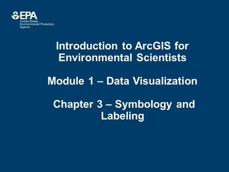 Introduction to ArcGIS for Environmental Scientists Module 1 – Data Visualization Chapter 3 – Symbology and Labeling.
