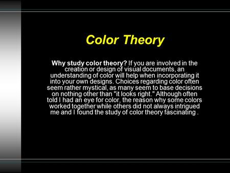 Color Theory Why study color theory? If you are involved in the creation or design of visual documents, an understanding of color will help when incorporating.