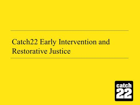 Catch22 Early Intervention and Restorative Justice.