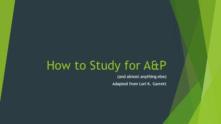How to Study for A&P (and almost anything else) Adapted from Lori K. Garrett.